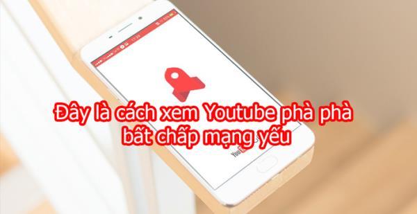 Cách xem Youtube cực mượt bất chấp mạng yếu